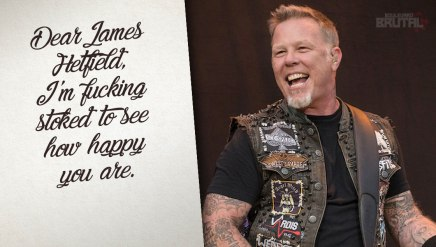 Dear James Hetfield, I'm fucking stoked to see how happy you are